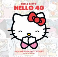 Hello Kitty, hello 40 : a celebration in 40 stories (plus one for good luck)