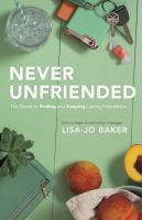Title: Never unfriended : the secret to finding and keeping lasting friendships Author:Baker, Lisa-Jo