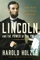 Lincoln and the power of the press: the war for public opinion by Howard Holzer