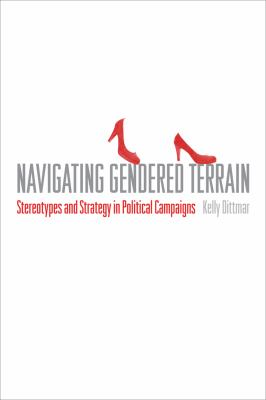 Book cover for Navigating gendered terrain : stereotypes and strategy in political campaigns / Kelly Dittmar