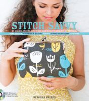 Stitch savvy : 25 skill-building projects to take your sewing technique to the next level : home decor, patchwork &amp; quilting, bags, sewing for children, clothing