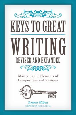 Book cover for Keys to great writing [electronic resource] : mastering the elements of composition and revision / Stephen Wilbers &#59; foreword by Faith Sullivan