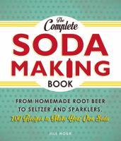 The complete soda making book : from homemade root beer to seltzer and sparklers, 100 recipes to make your own soda