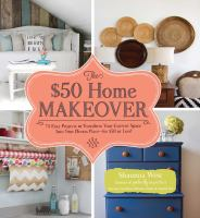 The $50 home makeover : 75 easy projects to transform your current space into your dream space -- for $50 or less!