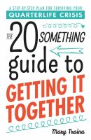 The 20 something guide to getting it together : a step-by-step plan for surviving your quarterlife crisis