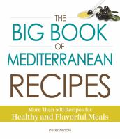 The big book of Mediterranean recipes : more than 500 recipes for healthy and flavorful meals