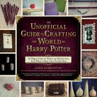The Unofficial Guide to Crafting the World of Harry Potter: 30 Magical Crafts for Witches and Wizards -- From Pencil Wands to House Colors Tie-dye Shirts