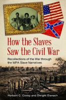 How the slaves saw the Civil War : recollections of the war through the WPA slave narratives