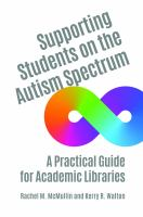 Supporting students on the autism spectrum : a practical guide for academic libraries /