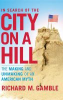 In search of the city on a hill : the making and unmaking of an American myth