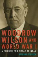 Woodrow Wilson and World War I : a burden too great to bear