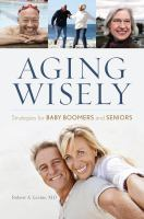 Aging wisely : strategies for baby boomers and seniors