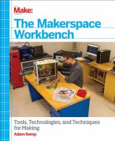 The makerspace workbench : [tools, technologies, and techniques for making]
