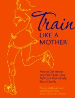 Train Like a Mother: How to Get Across Any Finish Line - and Not Lose your Family, Job, or Sanity.