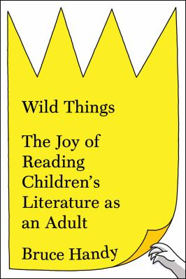 Cover Image for Wild Things: The Joy of Reading Children's Literature as an Adult by Bruce Handy