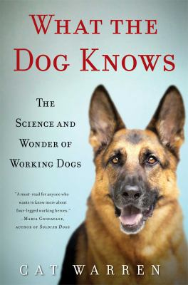 Cover art for What the Dog Knows: The Science and Wonder of Working Dogs
