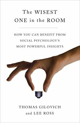 Book cover for The wisest one in the room : how you can benefit from social psychology's most powerful insights / Thomas Gilovich and Lee Ross
