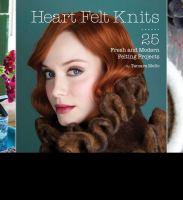 Heart felt knits : 25 fresh and modern felting projects