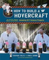 How to Build A Hovercraft: Air Cannons, Magnet Motors, and 25 Other Amazing DIY Science Projects