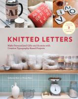 Knitted letters : make personalized gifts and accents with creative typography-based projects