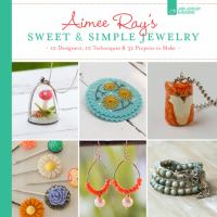 Aimee Ray's sweet & simple jewelry : 17 designers, 10 techniques & 32 projects to make