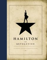 Hamilton: The Revolution : Being the Complete Libretto of the Broadway Musical, With A True Account of Its Creation, and Concise Remarks on Hip-hop, the Power of Stories, and the New America
