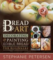 Bread art : braiding, decorating, and painting edible bread for beginners