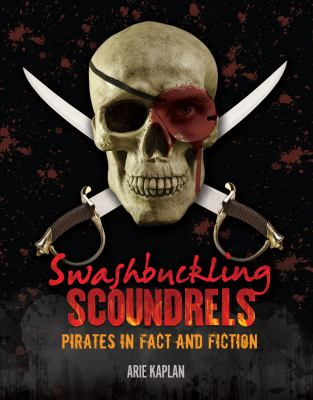 Swashbuckling Scoundrels: Pirates in Fact and Fiction; by Arie Kaplan