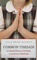 Common threads : a cultural history of clothing in American Catholicism