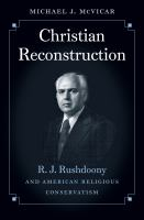 Christian reconstruction : R.J. Rushdoony and American religious conservatism