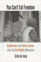 You can't eat freedom : Southerners and social justice after the Civil Rights Movement /