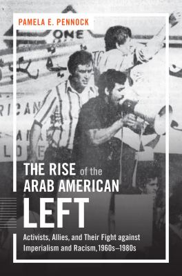Book cover for The rise of the Arab American left : activists, allies, and their fight against imperialism and racism, 1960s-1980s / Pamela E. Pennock