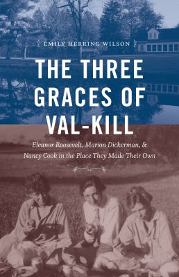 Cover Image for The Three Graces of Val-Kill: Eleanor Roosevelt, Marion Dickerman and Nancy Cook in the Place they Made their Own  by Emily Herring Wilson