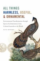 All things harmless, useful, and ornamental : environmental transformation through species acclimatization, from colonial Australia to the world /