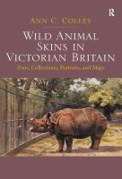 Wild animal skins in Victorian Britain [electronic resource] : zoos, collections, portraits, and maps