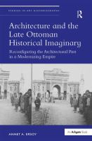 Architecture and the late Ottoman historical imaginary : reconfiguring the architectural past in a modernizing empire