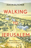 Title: Walking to Jerusalem : Endurance and Hope on a Pilgrimage from London to the Holy Land Author:Butcher, Justin
