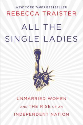 Cover Image for All the Single Ladies: Unmarried Women and the Rise of an Independent Nation by Rebecca Traister