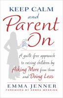 Keep calm and parent on : a guilt-free approach to raising children by asking more from them and doing less