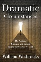 Dramatic circumstances : on acting, singing, and living inside the stories we tell