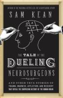 The tale of the dueling neurosurgeons : the history of the human brain as revealed by true stories of trauma, madness, and recovery