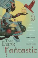 Dark fantastic : race and the imagination from Harry Potter to The hunger games /