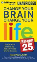 Change your brain change your life before 25 : change your developing mind for real-world success