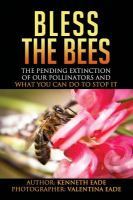 Bless the bees : the pending extinction of our pollinators and what you can do to stop it