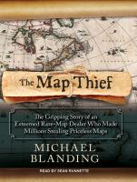 The map thief [sound recording] : the gripping story of an esteemed rare-map dealer who made millions stealing priceless maps