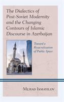 Dialectics of post-Soviet modernity and the changing contours of Islamic discourse in Azerbaijan : toward a resacralization of public space /