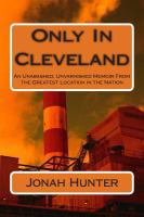 Only in Cleveland : an unabashed, unvarnished memoir from the greatest location in the nation
