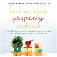 Healthy, happy pregnancy cookbook : over 125 delicious recipes to satisfy you, nourish baby, and combat common pregnancy discomforts