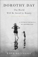 Dorothy Day : the world will be saved by beauty : an intimate portrait of my grandmother