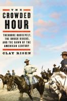 Title: The crowded hour : Theodore Roosevelt, the Rough Riders, and the dawn of the American century Author:Risen, Clay